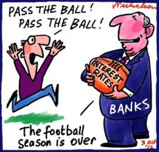 "Banks slow to pass on interest rate cut cartoon captions ""pass the ball"" ""The football season is over"" 2012-10-03"